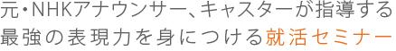 元・NHKアナウンサー、キャスターが指導する 最強の表現力を身につける就活セミナー