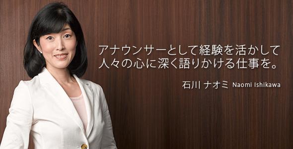 アナウンサーとして経験を活かして 人々の心に深く語りかける仕事を。石川 ナオミ